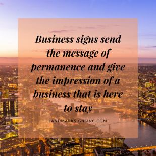 Business signs send the message of permanence and give the impression of a business that is here to stay