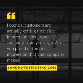 Potential customers are actually getting their first impression about your company from your sign. Are you proud of the first impression that your company makes_